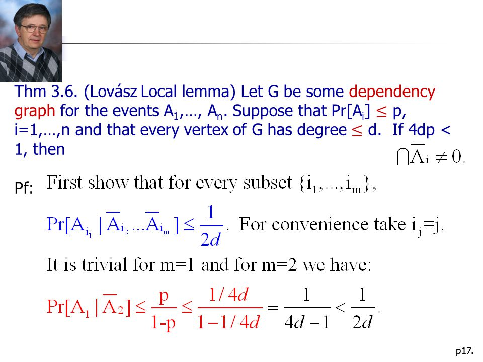 Thm 3.6. (Lovász Local lemma) Let G be some dependency graph for the events A1,…, An. Suppose that Pr[Ai] ≤ p, i=1,…,n and that every vertex of G has degree ≤ d. If 4dp < 1, then